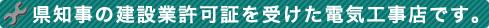 県知事の建設業許可証を受けた電気工事店です。